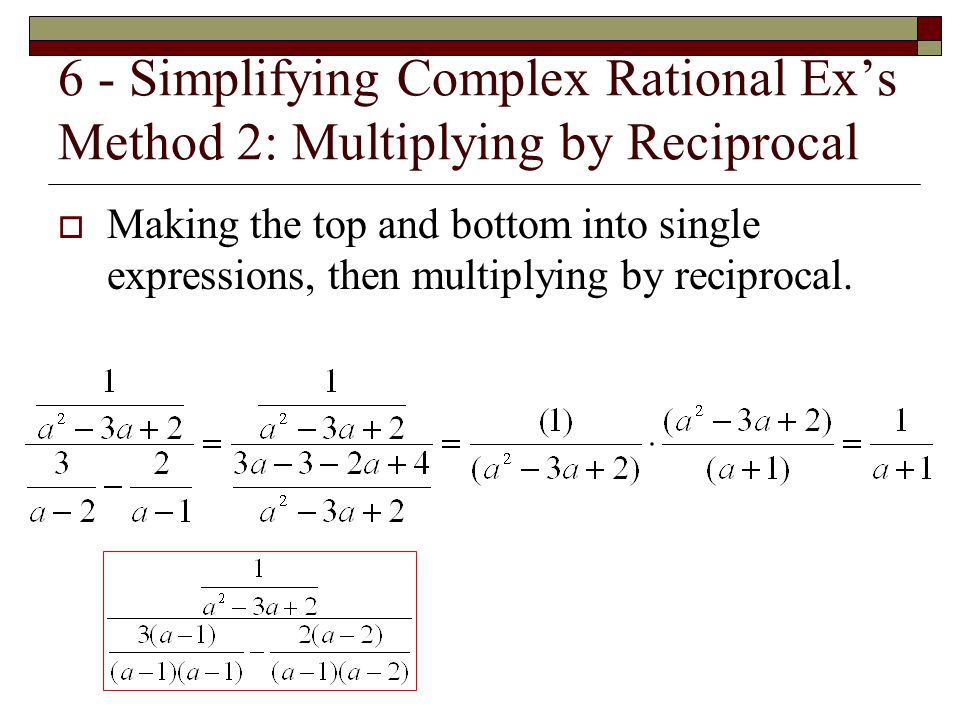 6 - Simplifying Complex Rational Ex's Method 2: Multiplying by Reciprocal  Making the top and bottom into single expressions, then multiplying by rec