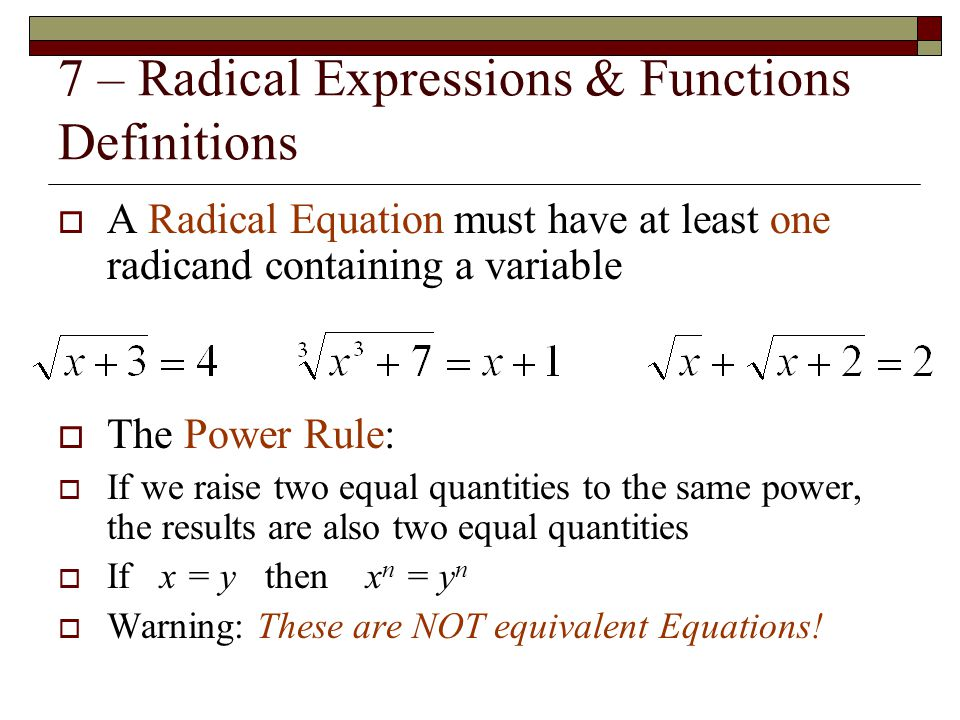 7 – Radical Expressions & Functions Definitions  A Radical Equation must have at least one radicand containing a variable  The Power Rule:  If we r