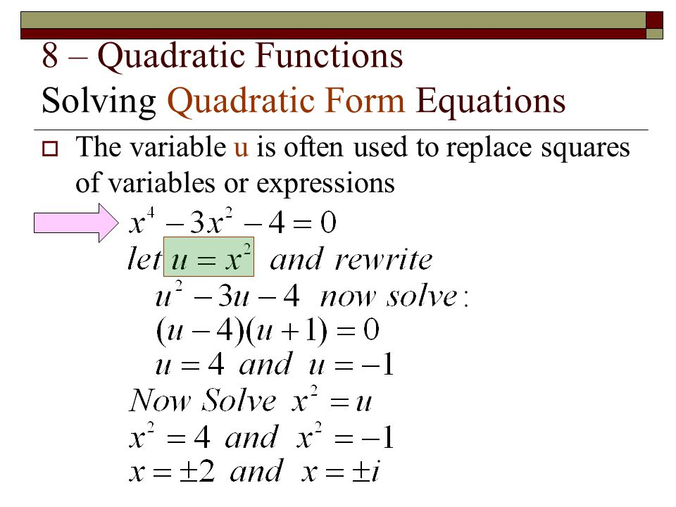 8 – Quadratic Functions Solving Quadratic Form Equations  The variable u is often used to replace squares of variables or expressions