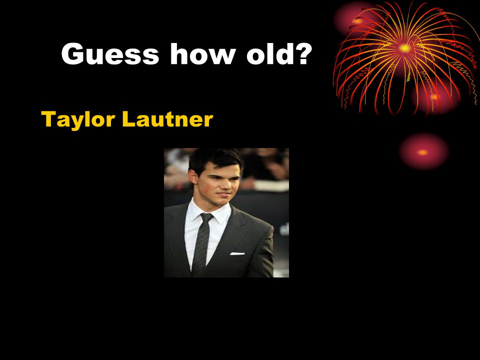 Guess how old? Taylor Lautner
