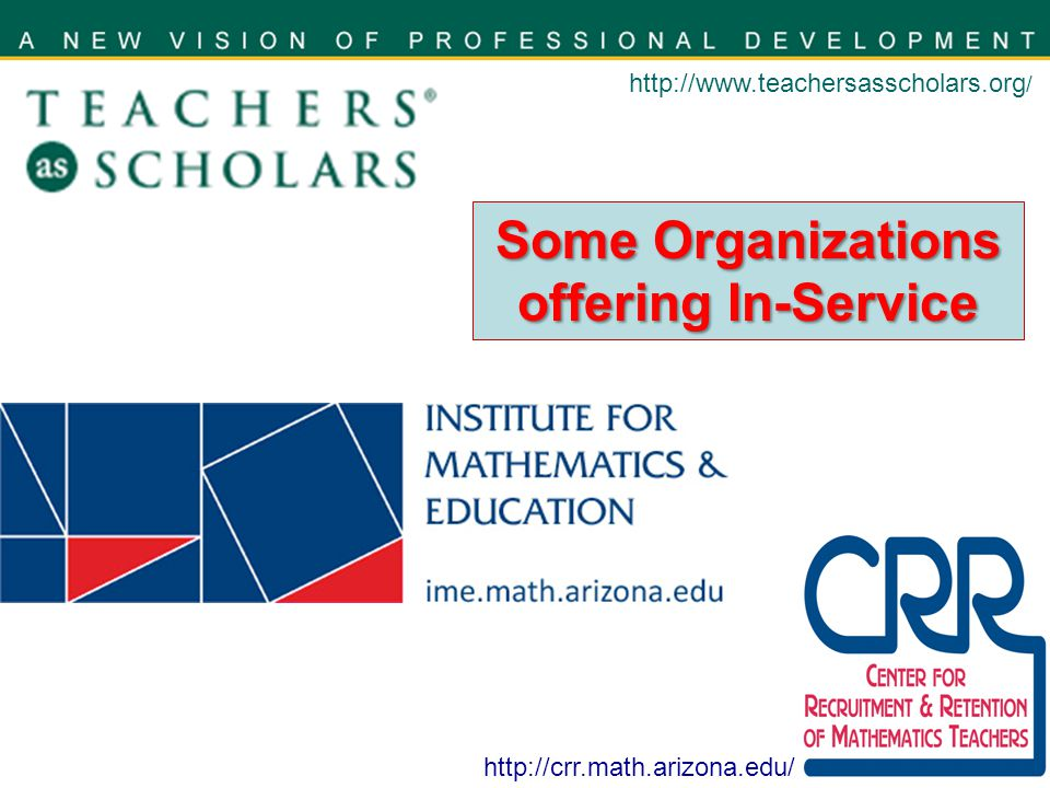 http://www.teachersasscholars.org / http://crr.math.arizona.edu/ Some Organizations offering In-Service