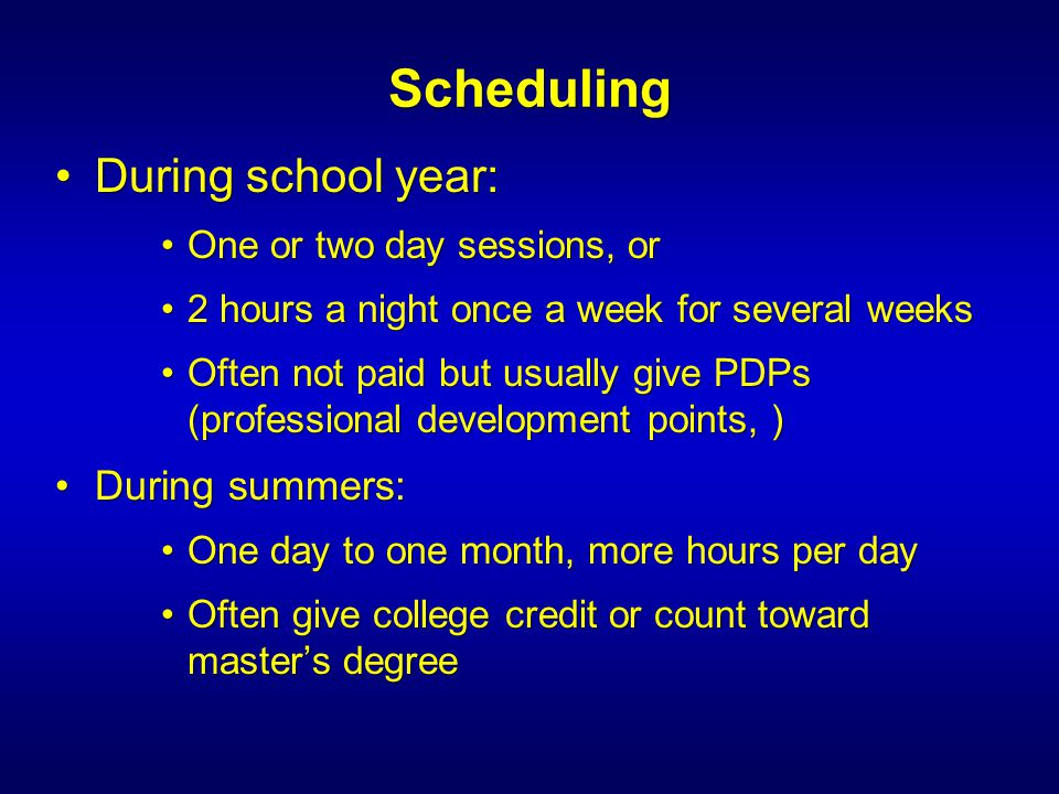 Scheduling During school year:During school year: One or two day sessions, orOne or two day sessions, or 2 hours a night once a week for several weeks2 hours a night once a week for several weeks Often not paid but usually give PDPs (professional development points, )Often not paid but usually give PDPs (professional development points, ) During summers:During summers: One day to one month, more hours per dayOne day to one month, more hours per day Often give college credit or count toward master's degreeOften give college credit or count toward master's degree