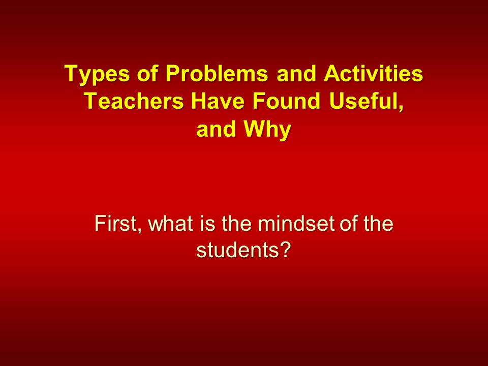 Types of Problems and Activities Teachers Have Found Useful, and Why First, what is the mindset of the students?