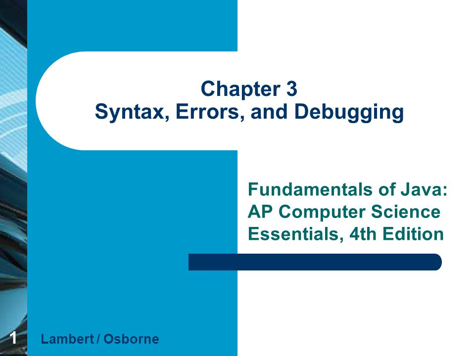 1 Chapter 3 Syntax, Errors, and Debugging Fundamentals of Java: AP Computer Science Essentials, 4th Edition Lambert / Osborne