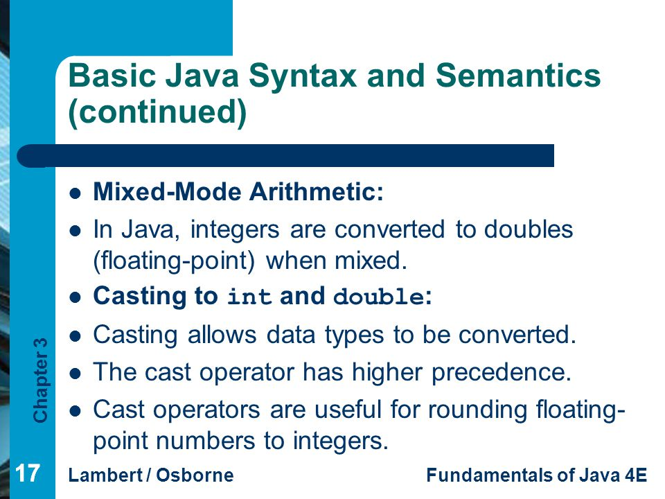Chapter 3 Lambert / OsborneFundamentals of Java 4E 17 Basic Java Syntax and Semantics (continued) Mixed-Mode Arithmetic: In Java, integers are converted to doubles (floating-point) when mixed.