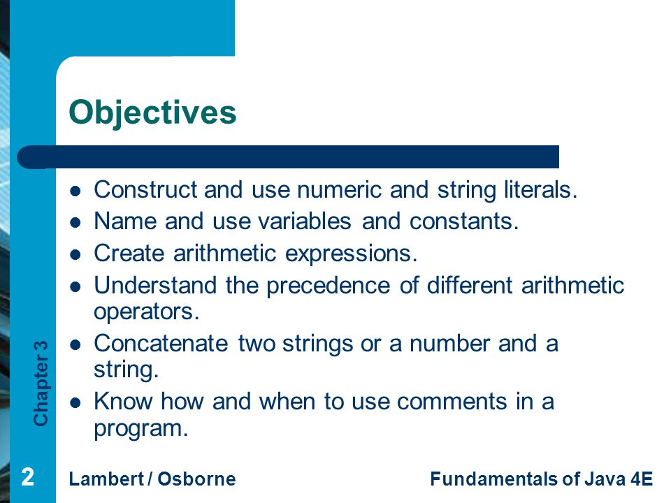 Chapter 3 Lambert / OsborneFundamentals of Java 4E 222 Objectives Construct and use numeric and string literals.