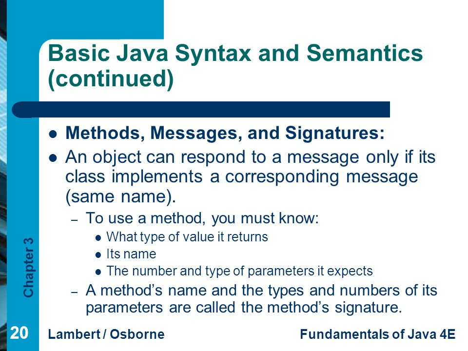 Chapter 3 Lambert / OsborneFundamentals of Java 4E 20 Basic Java Syntax and Semantics (continued) Methods, Messages, and Signatures: An object can respond to a message only if its class implements a corresponding message (same name).