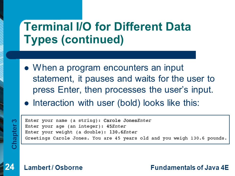 Chapter 3 Lambert / OsborneFundamentals of Java 4E 24 Terminal I/O for Different Data Types (continued) When a program encounters an input statement, it pauses and waits for the user to press Enter, then processes the user's input.