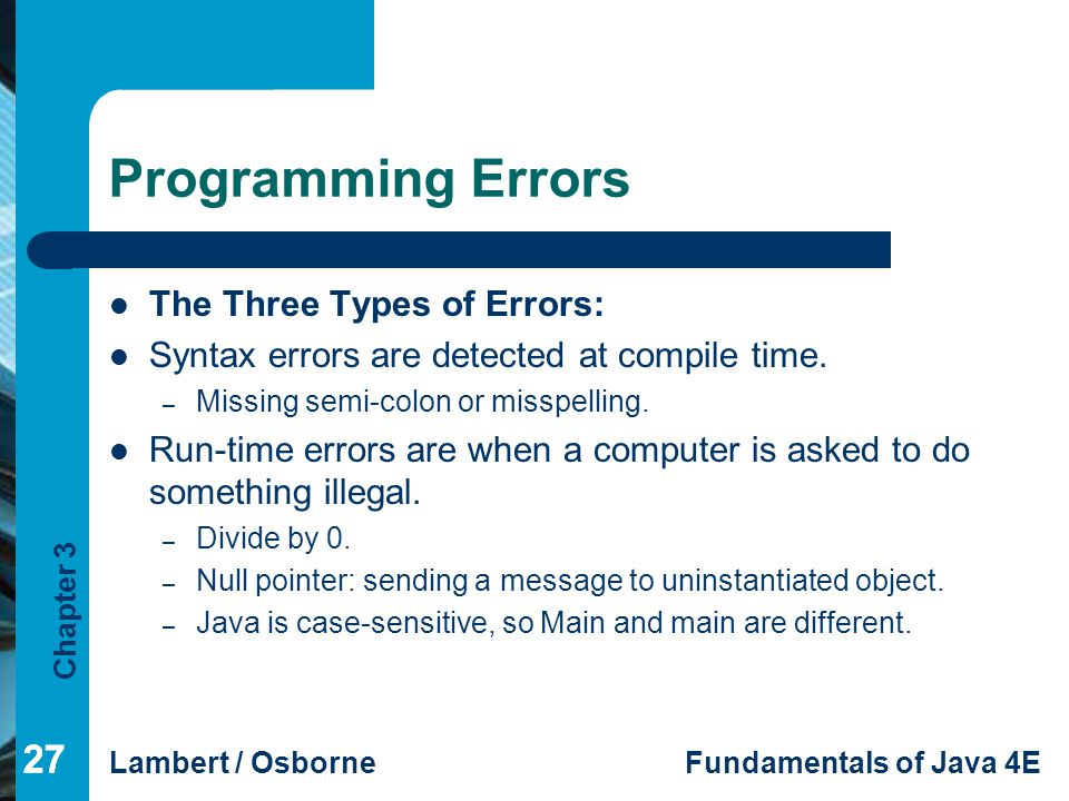 Chapter 3 Lambert / OsborneFundamentals of Java 4E 27 Programming Errors The Three Types of Errors: Syntax errors are detected at compile time.