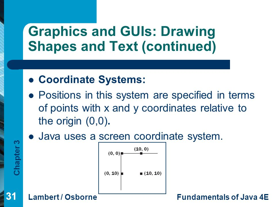 Chapter 3 Lambert / OsborneFundamentals of Java 4E 31 Graphics and GUIs: Drawing Shapes and Text (continued) Coordinate Systems: Positions in this system are specified in terms of points with x and y coordinates relative to the origin (0,0).