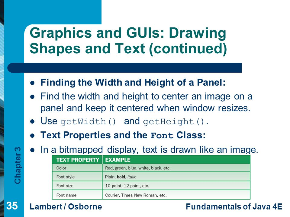Chapter 3 Lambert / OsborneFundamentals of Java 4E 35 Graphics and GUIs: Drawing Shapes and Text (continued) Finding the Width and Height of a Panel: Find the width and height to center an image on a panel and keep it centered when window resizes.