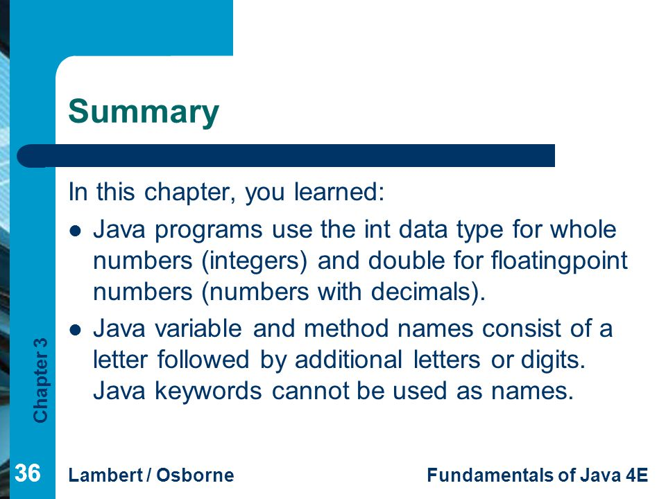Chapter 3 Lambert / OsborneFundamentals of Java 4E 36 Summary In this chapter, you learned: Java programs use the int data type for whole numbers (integers) and double for floatingpoint numbers (numbers with decimals).