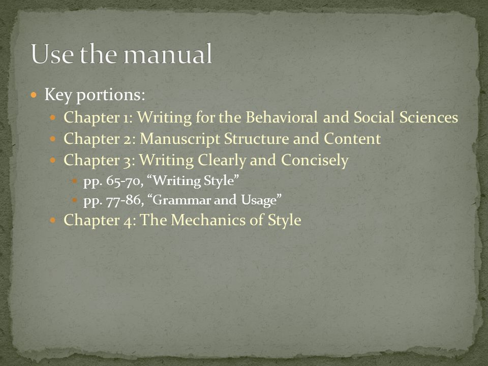 Key portions: Chapter 1: Writing for the Behavioral and Social Sciences Chapter 2: Manuscript Structure and Content Chapter 3: Writing Clearly and Concisely pp.