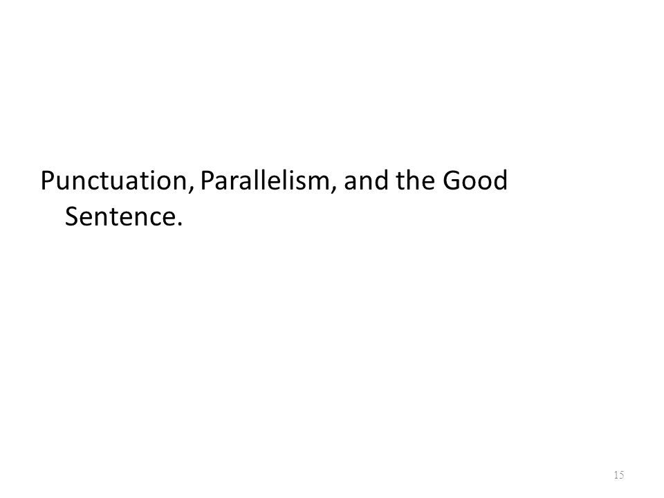 Punctuation, Parallelism, and the Good Sentence. 15