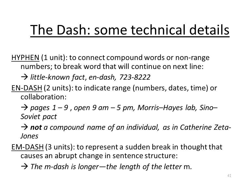 The Dash: some technical details HYPHEN (1 unit): to connect compound words or non-range numbers; to break word that will continue on next line:  lit