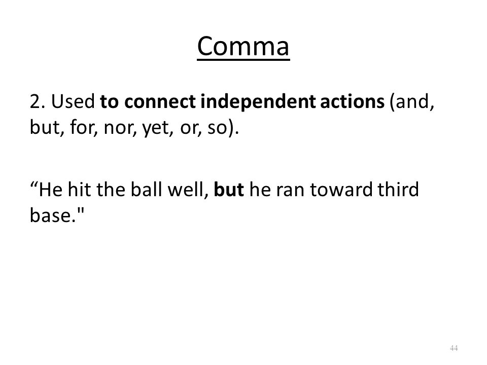 "Comma 2. Used to connect independent actions (and, but, for, nor, yet, or, so). ""He hit the ball well, but he ran toward third base."