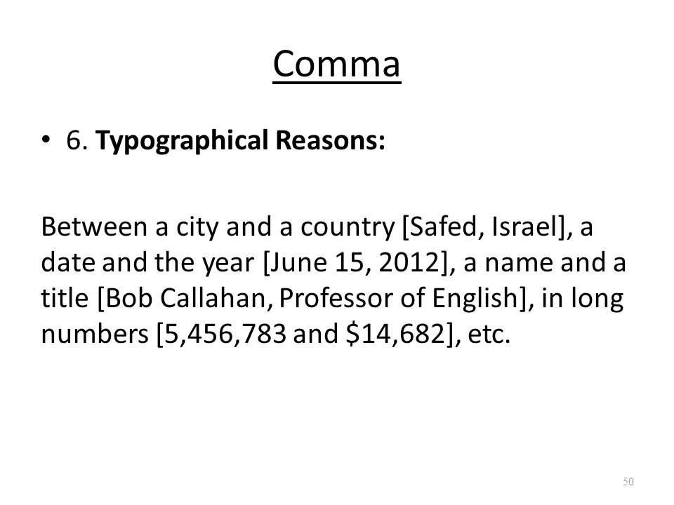 Comma 6. Typographical Reasons: Between a city and a country [Safed, Israel], a date and the year [June 15, 2012], a name and a title [Bob Callahan, P