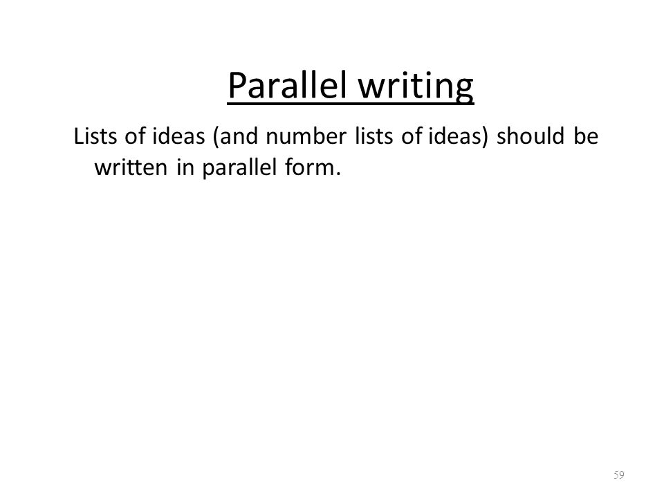 Parallel writing Lists of ideas (and number lists of ideas) should be written in parallel form. 59