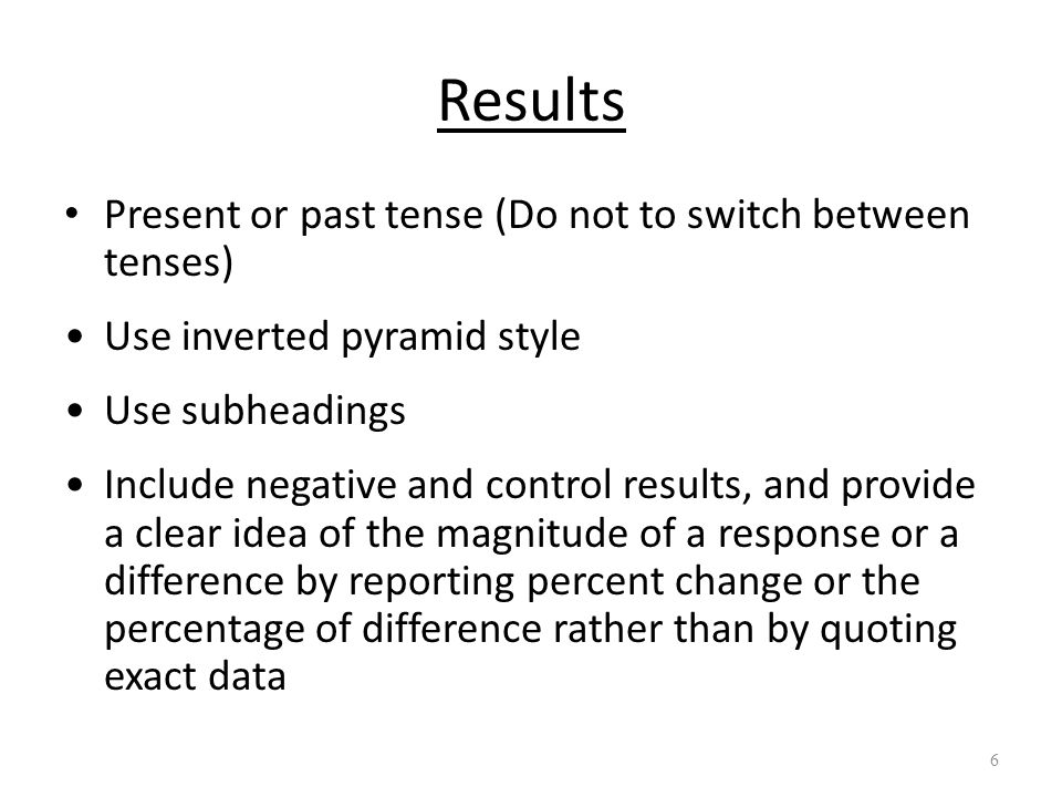 Results Present or past tense (Do not to switch between tenses) Use inverted pyramid style Use subheadings Include negative and control results, and p