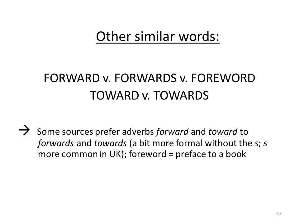 Other similar words: FORWARD v. FORWARDS v. FOREWORD TOWARD v. TOWARDS  Some sources prefer adverbs forward and toward to forwards and towards (a bit