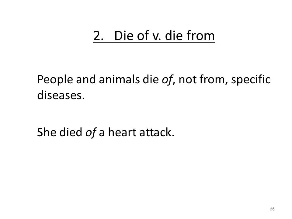 2. Die of v. die from People and animals die of, not from, specific diseases. She died of a heart attack. 66