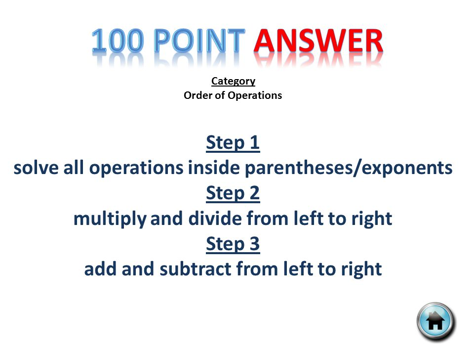 Category Order of Operations Step 1 solve all operations inside parentheses/exponents Step 2 multiply and divide from left to right Step 3 add and subtract from left to right