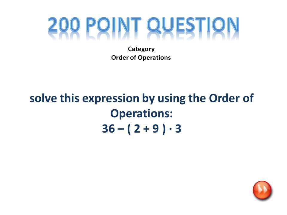 Category Order of Operations solve this expression by using the Order of Operations: 36 – ( 2 + 9 ) ∙ 3