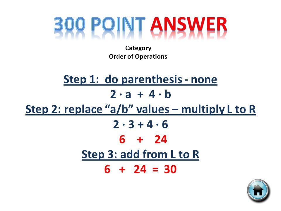 Category Order of Operations Step 1: do parenthesis - none 2 ∙ a + 4 ∙ b Step 2: replace a/b values – multiply L to R 2 ∙ 3 + 4 ∙ 6 6 + 24 Step 3: add from L to R 6 + 24 = 30