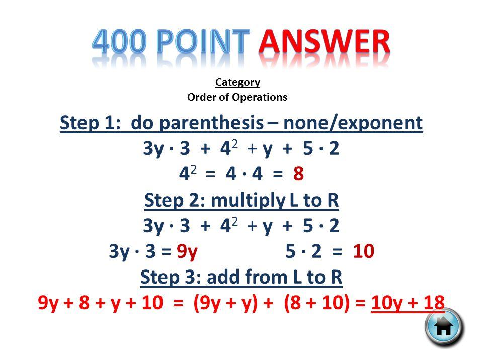 Category Order of Operations Step 1: do parenthesis – none/exponent 3y ∙ 3 + 4 2 + y + 5 ∙ 2 4 2 = 4 ∙ 4 = 8 Step 2: multiply L to R 3y ∙ 3 + 4 2 + y + 5 ∙ 2 3y ∙ 3 = 9y 5 ∙ 2 = 10 Step 3: add from L to R 9y + 8 + y + 10 = (9y + y) + (8 + 10) = 10y + 18