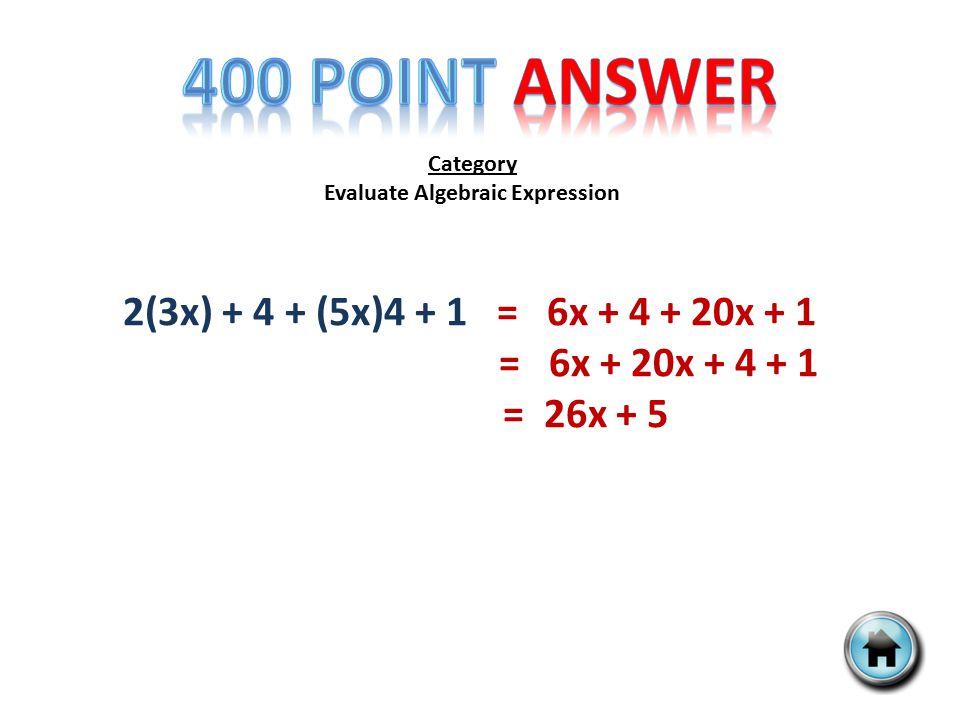 Category Evaluate Algebraic Expression 2(3x) + 4 + (5x)4 + 1 = 6x + 4 + 20x + 1 = 6x + 20x + 4 + 1 = 26x + 5