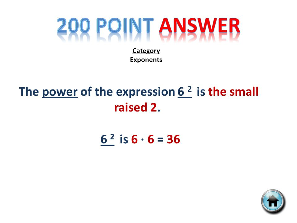 Category Exponents The power of the expression 6 2 is the small raised 2. 6 2 is 6 ∙ 6 = 36