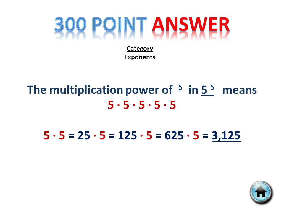 Category Exponents The multiplication power of 5 in 5 5 means 5 ∙ 5 ∙ 5 ∙ 5 ∙ 5 5 ∙ 5 = 25 ∙ 5 = 125 ∙ 5 = 625 ∙ 5 = 3,125