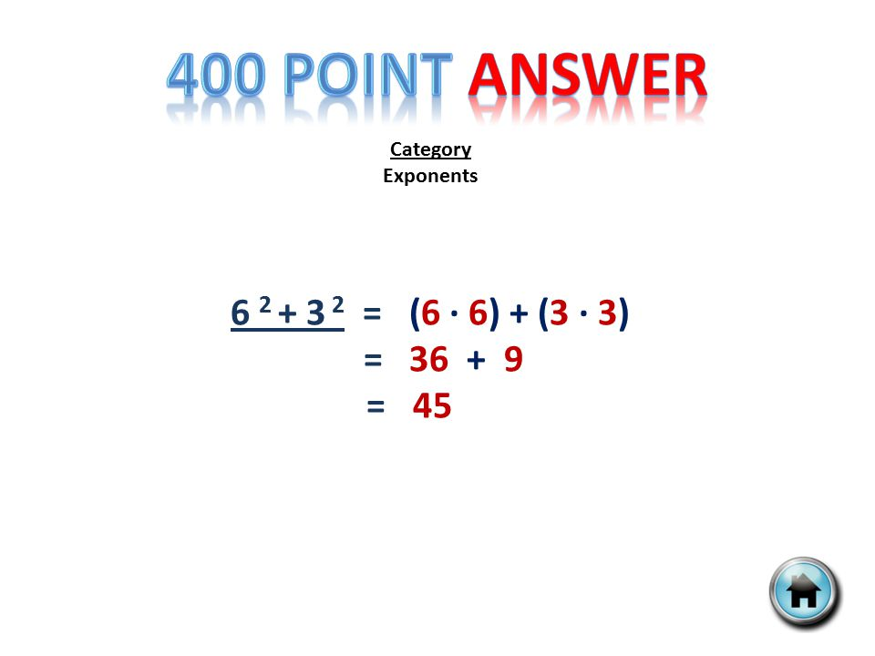 Category Exponents 6 2 + 3 2 = (6 ∙ 6) + (3 ∙ 3) = 36 + 9 = 45
