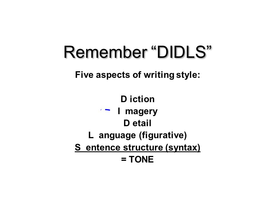Remember DIDLS Five aspects of writing style: D iction I magery D etail L anguage (figurative) S entence structure (syntax) = TONE