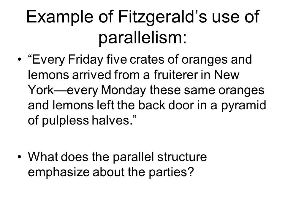 Example of Fitzgerald's use of parallelism: Every Friday five crates of oranges and lemons arrived from a fruiterer in New York—every Monday these same oranges and lemons left the back door in a pyramid of pulpless halves. What does the parallel structure emphasize about the parties?