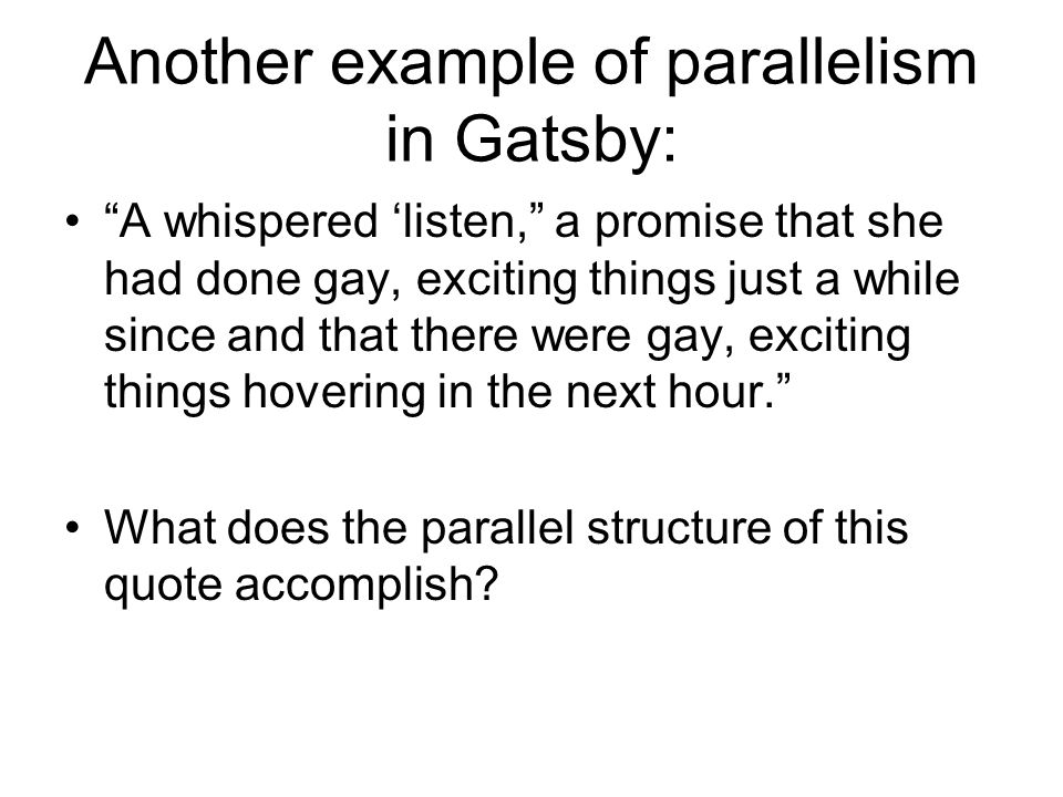 Another example of parallelism in Gatsby: A whispered 'listen, a promise that she had done gay, exciting things just a while since and that there were gay, exciting things hovering in the next hour. What does the parallel structure of this quote accomplish?