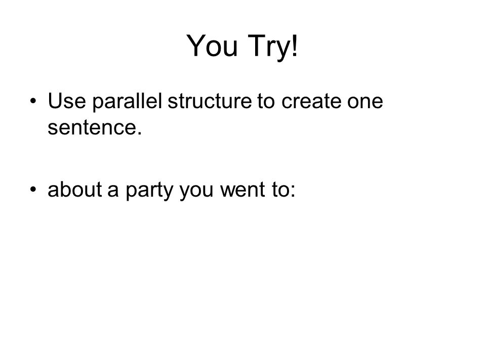 You Try! Use parallel structure to create one sentence. about a party you went to: