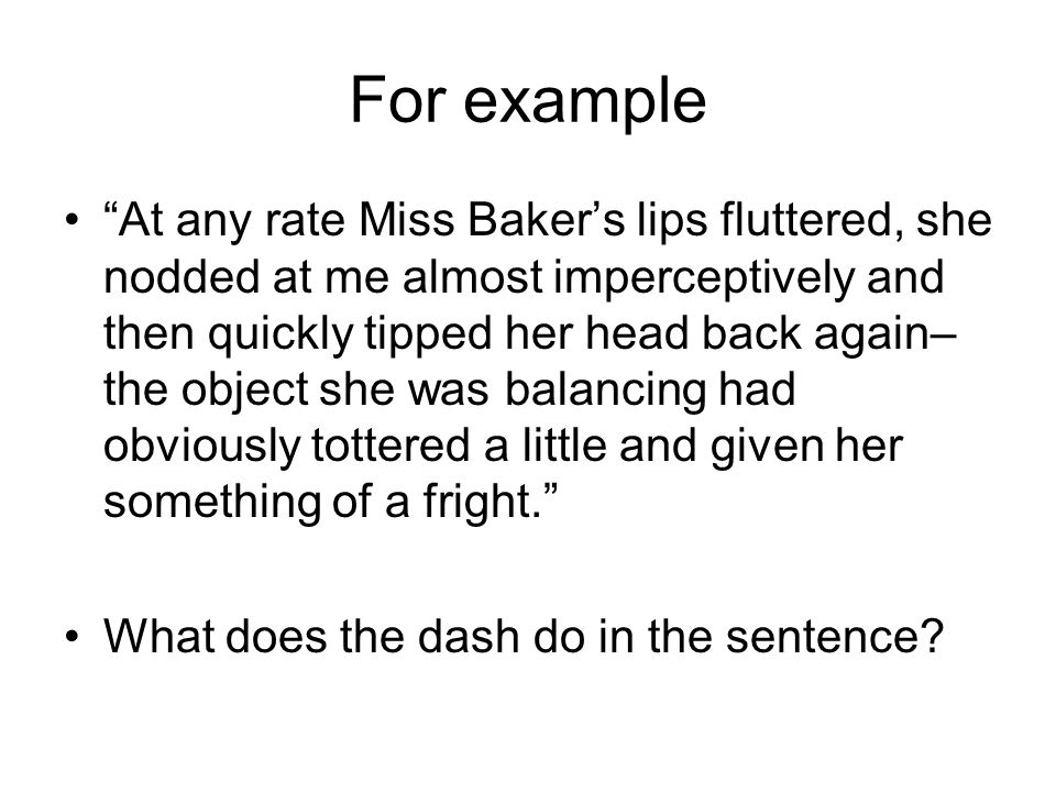 For example At any rate Miss Baker's lips fluttered, she nodded at me almost imperceptively and then quickly tipped her head back again– the object she was balancing had obviously tottered a little and given her something of a fright. What does the dash do in the sentence?