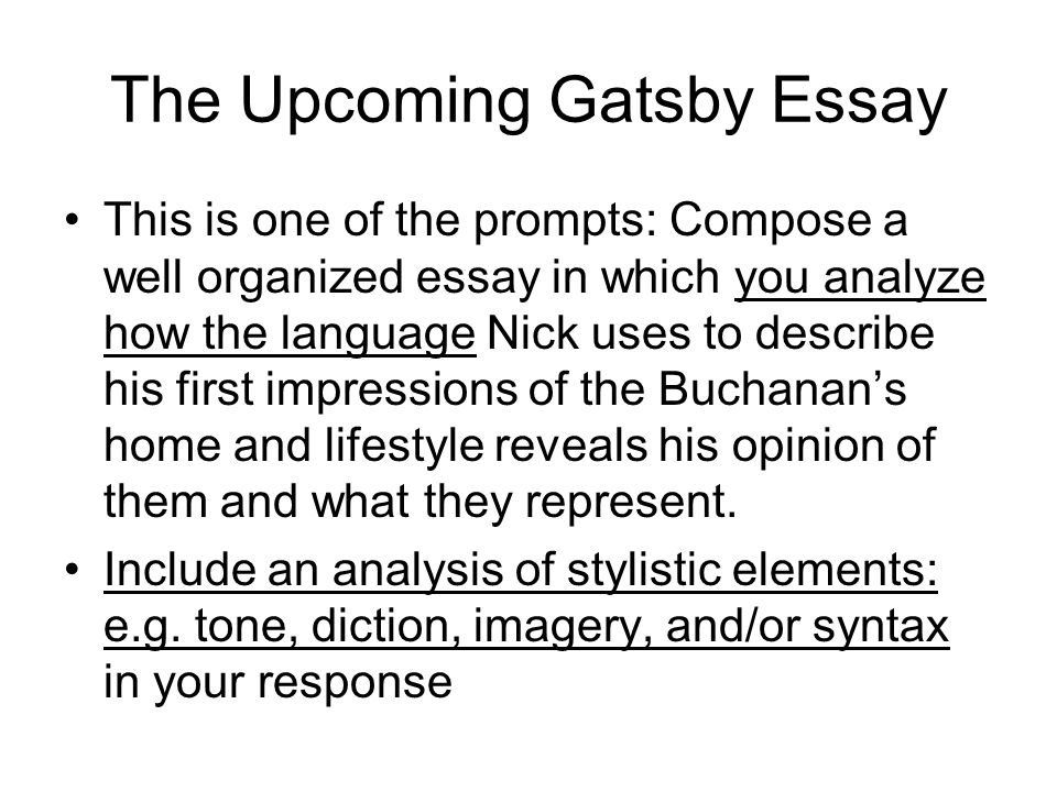 The Upcoming Gatsby Essay This is one of the prompts: Compose a well organized essay in which you analyze how the language Nick uses to describe his first impressions of the Buchanan's home and lifestyle reveals his opinion of them and what they represent.