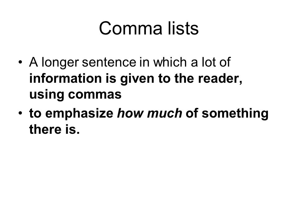 Comma lists A longer sentence in which a lot of information is given to the reader, using commas to emphasize how much of something there is.