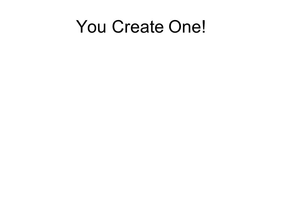 You Create One!