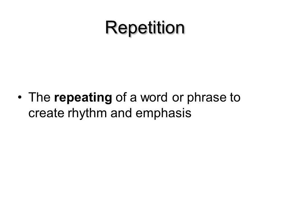 Repetition The repeating of a word or phrase to create rhythm and emphasis