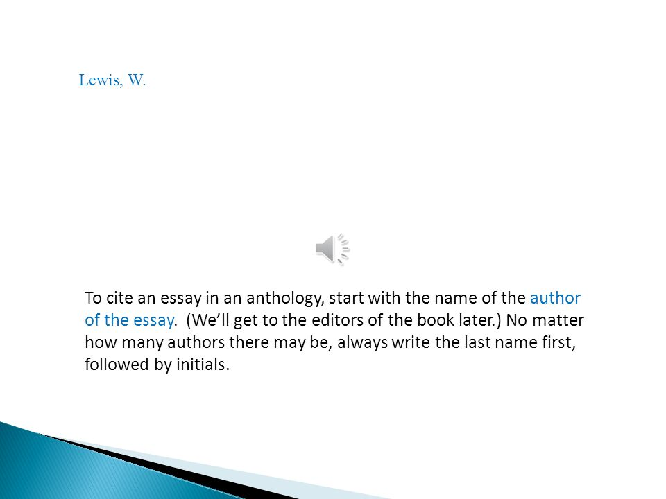 Lewis, W.To cite an essay in an anthology, start with the name of the author of the essay.