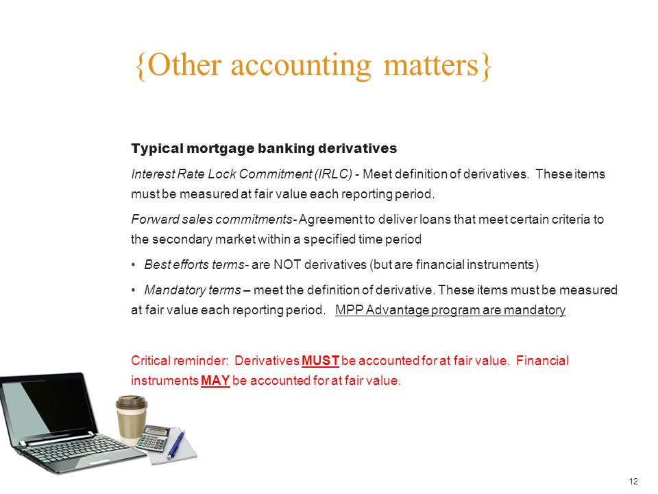 {Other accounting matters} 12 Typical mortgage banking derivatives Interest Rate Lock Commitment (IRLC) - Meet definition of derivatives. These items