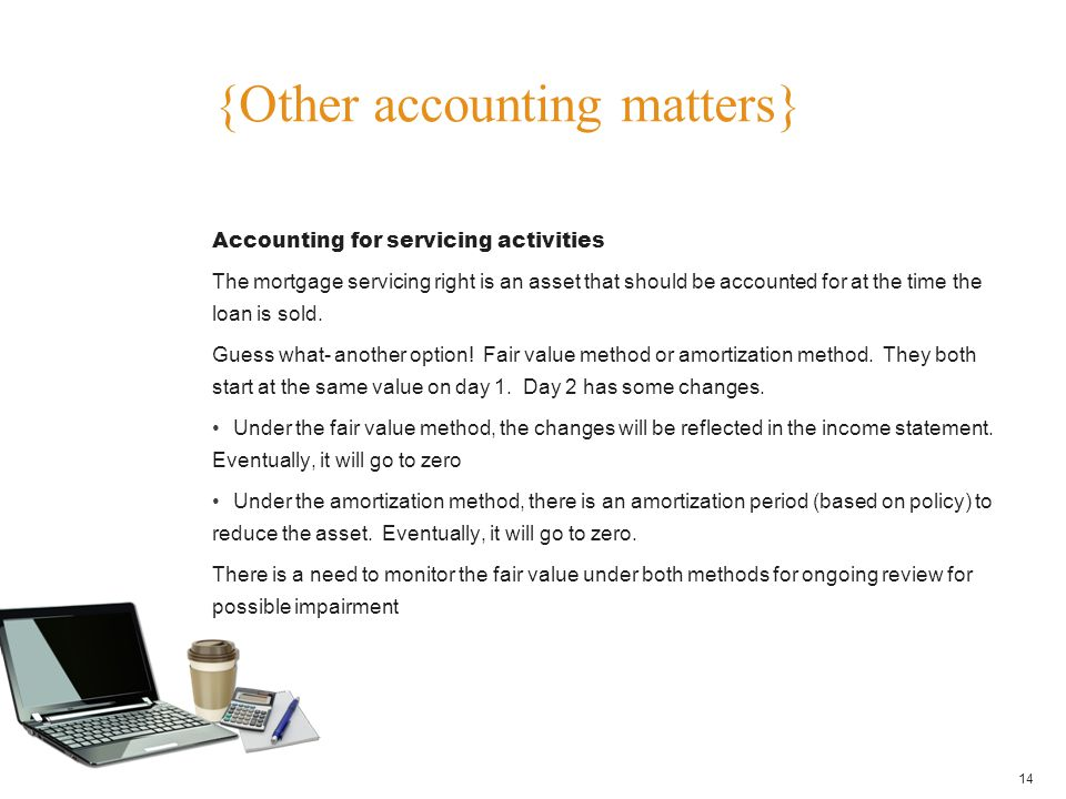 {Other accounting matters} 14 Accounting for servicing activities The mortgage servicing right is an asset that should be accounted for at the time th