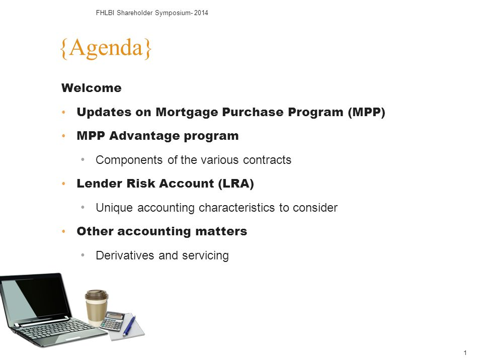 Welcome Updates on Mortgage Purchase Program (MPP) MPP Advantage program Components of the various contracts Lender Risk Account (LRA) Unique accounti