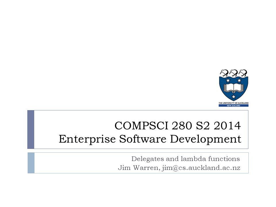 Delegates and lambda functions Jim Warren, jim@cs.auckland.ac.nz COMPSCI 280 S2 2014 Enterprise Software Development