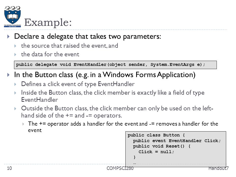 Example: Handout7COMPSCI28010  Declare a delegate that takes two parameters:  the source that raised the event, and  the data for the event  In the Button class (e.g.