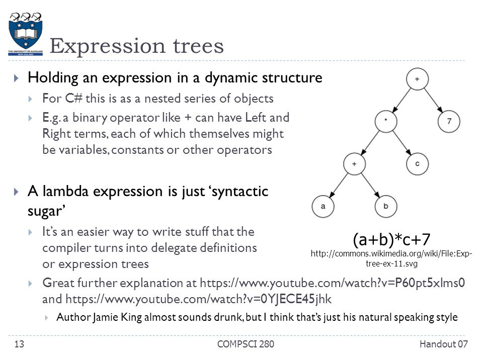 Expression trees Handout 07COMPSCI 28013 (a+b)*c+7 http://commons.wikimedia.org/wiki/File:Exp- tree-ex-11.svg  Holding an expression in a dynamic structure  For C# this is as a nested series of objects  E.g.