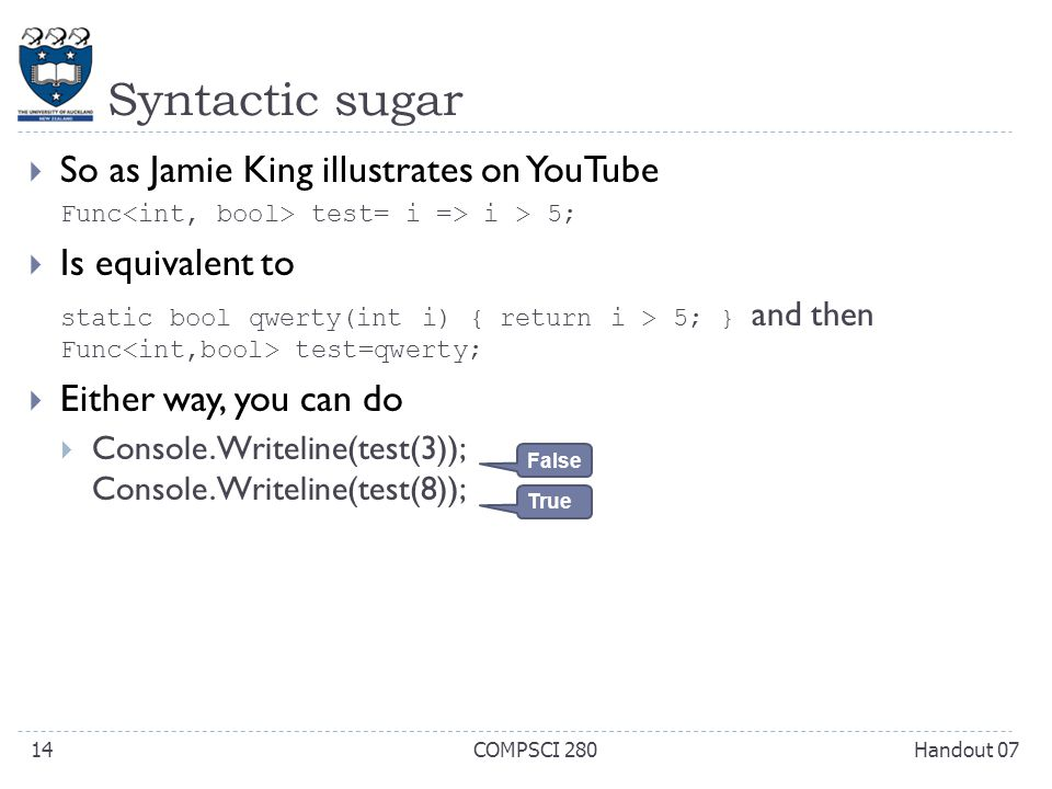 Syntactic sugar  So as Jamie King illustrates on YouTube Func test= i => i > 5;  Is equivalent to static bool qwerty(int i) { return i > 5; } and then Func test=qwerty;  Either way, you can do  Console.Writeline(test(3)); Console.Writeline(test(8)); Handout 07COMPSCI 28014 False True